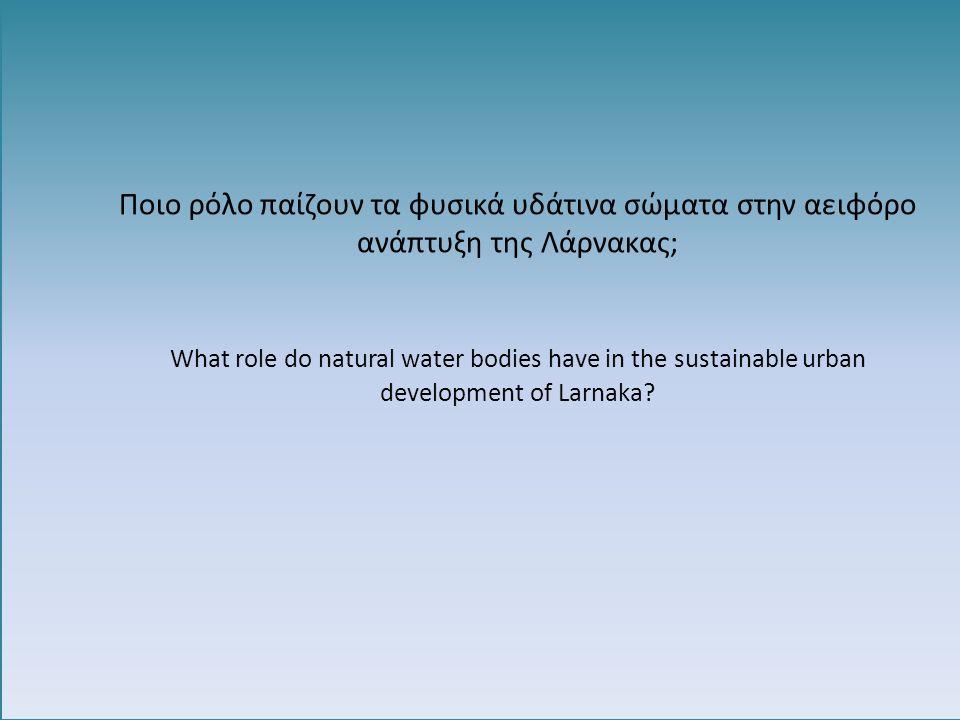 Ποιο ρόλο παίζουν τα φυσικά υδάτινα σώματα στην αειφόρο ανάπτυξη της Λάρνακας; What role do natural water bodies have in the sustainable urban develop