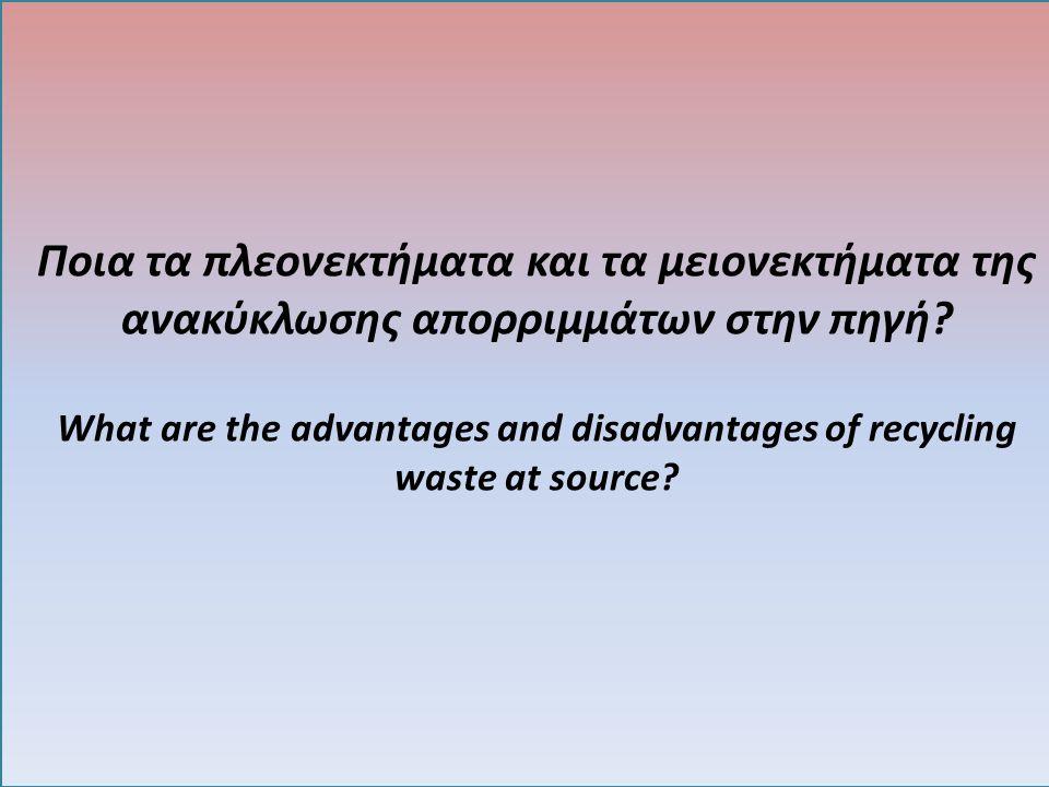 Ποια τα πλεονεκτήματα και τα μειονεκτήματα της ανακύκλωσης απορριμμάτων στην πηγή? What are the advantages and disadvantages of recycling waste at sou
