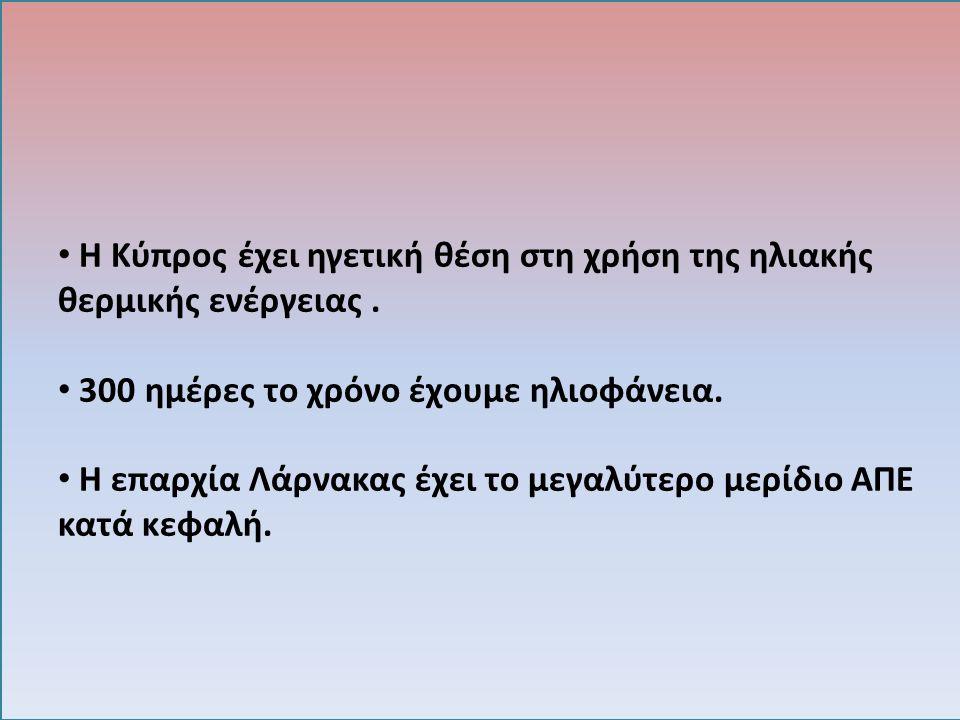 Η Κύπρος έχει ηγετική θέση στη χρήση της ηλιακής θερμικής ενέργειας. 300 ημέρες το χρόνο έχουμε ηλιοφάνεια. Η επαρχία Λάρνακας έχει το μεγαλύτερο μερί