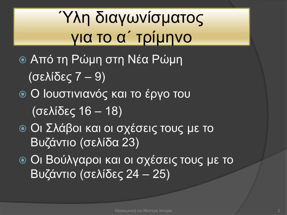 Ύλη διαγωνίσματος για το α΄ τρίμηνο  Από τη Ρώμη στη Νέα Ρώμη (σελίδες 7 – 9)  Ο Ιουστινιανός και το έργο του (σελίδες 16 – 18)  Οι Σλάβοι και οι σχέσεις τους με το Βυζάντιο (σελίδα 23)  Οι Βούλγαροι και οι σχέσεις τους με το Βυζάντιο (σελίδες 24 – 25) 2Μεσαιωνική και Νεότερη Ιστορία