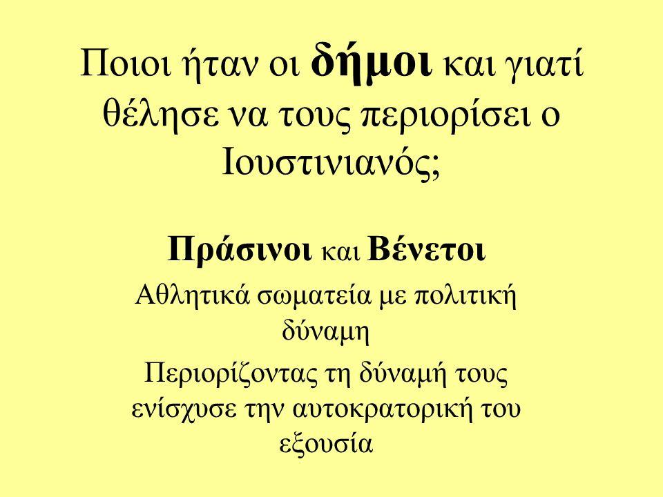 Ποιοι ήταν οι δήμοι και γιατί θέλησε να τους περιορίσει ο Ιουστινιανός; Πράσινοι και Βένετοι Αθλητικά σωματεία με πολιτική δύναμη Περιορίζοντας τη δύναμή τους ενίσχυσε την αυτοκρατορική του εξουσία