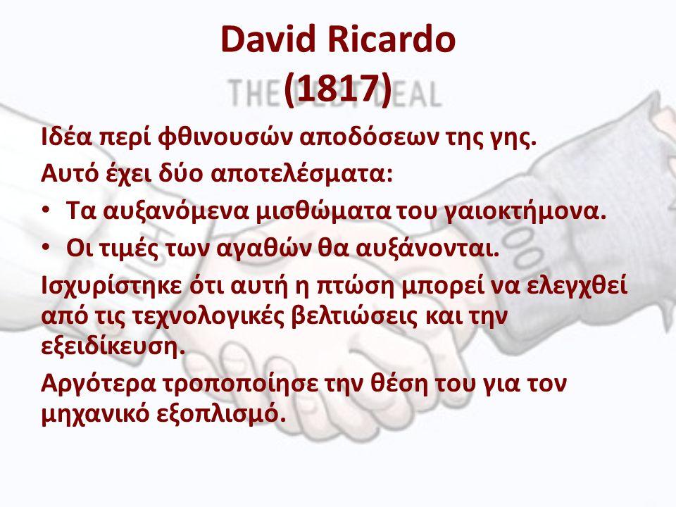David Ricardo (1817) Ιδέα περί φθινουσών αποδόσεων της γης.