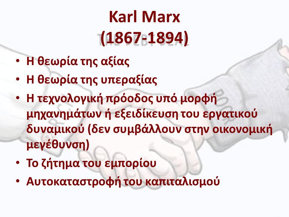 Karl Marx (1867-1894) Η θεωρία της αξίας Η θεωρία της υπεραξίας Η τεχνολογική πρόοδος υπό μορφή μηχανημάτων ή εξειδίκευση του εργατικού δυναμικού (δεν συμβάλλουν στην οικονομική μεγέθυνση) Το ζήτημα του εμπορίου Αυτοκαταστροφή του καπιταλισμού