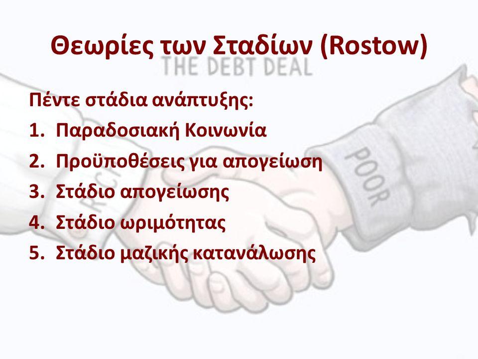 Θεωρίες των Σταδίων (Rostow) Πέντε στάδια ανάπτυξης: 1.Παραδοσιακή Κοινωνία 2.Προϋποθέσεις για απογείωση 3.Στάδιο απογείωσης 4.Στάδιο ωριμότητας 5.Στάδιο μαζικής κατανάλωσης