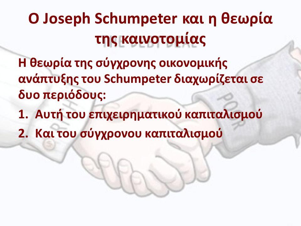 Ο Joseph Schumpeter και η θεωρία της καινοτομίας Η θεωρία της σύγχρονης οικονομικής ανάπτυξης του Schumpeter διαχωρίζεται σε δυο περιόδους: 1.Αυτή του επιχειρηματικού καπιταλισμού 2.Και του σύγχρονου καπιταλισμού