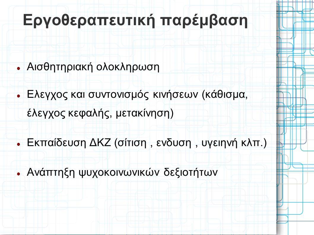 Εργοθεραπευτική παρέμβαση Αισθητηριακή ολοκληρωση Ελεγχος και συντονισμός κινήσεων (κάθισμα, έλεγχος κεφαλής, μετακίνηση) Εκπαίδευση ΔΚΖ (σίτιση, ενδυση, υγειηνή κλπ.) Ανάπτηξη ψυχοκοινωνικών δεξιοτήτων