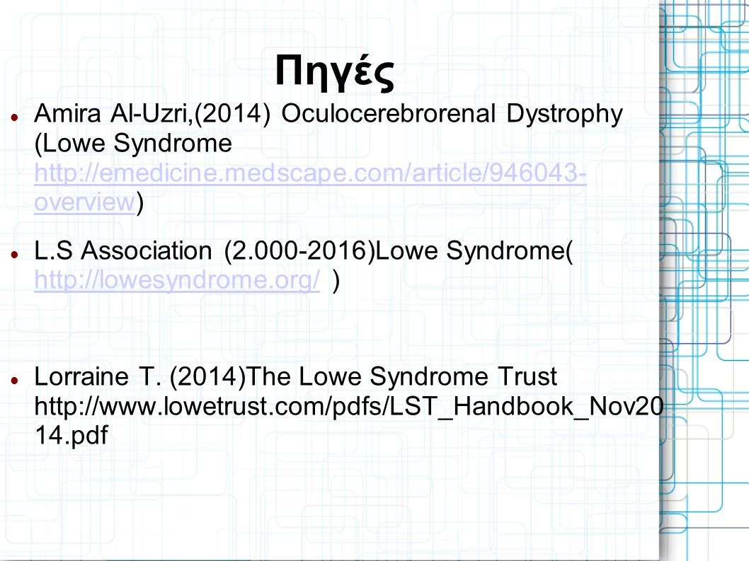 Πηγές Amira Al-Uzri,(2014) Oculocerebrorenal Dystrophy (Lowe Syndrome http://emedicine.medscape.com/article/946043- overview) http://emedicine.medscape.com/article/946043- overview L.S Association (2.000-2016)Lowe Syndrome( http://lowesyndrome.org/ ) http://lowesyndrome.org/ Lorraine Τ.