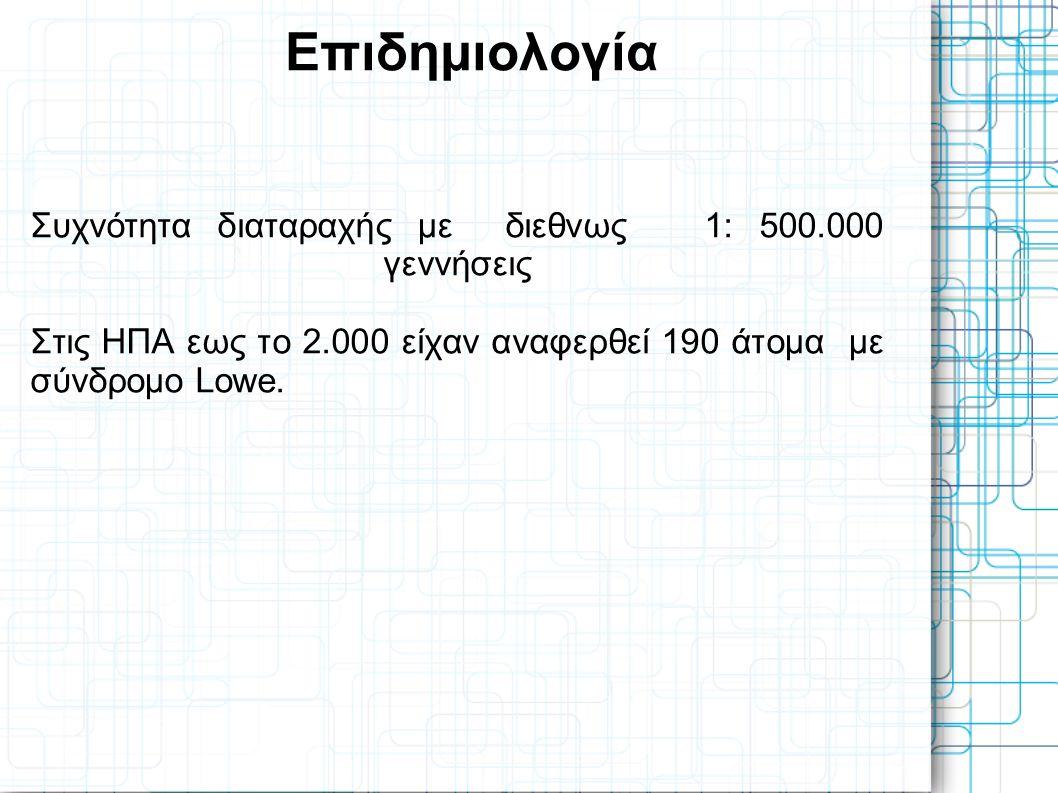 Επιδημιολογία Συχνότητα διαταραχής με διεθνως 1: 500.000 γεννήσεις Στις ΗΠΑ εως το 2.000 είχαν αναφερθεί 190 άτομα με σύνδρομο Lowe.
