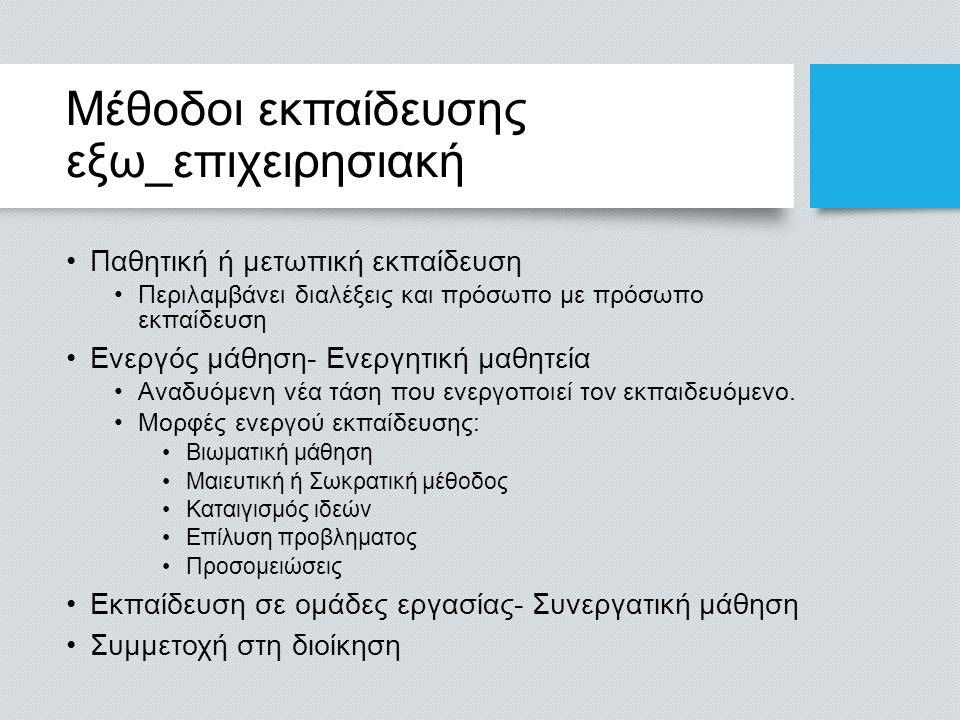 Μέθοδοι εκπαίδευσης εξω_επιχειρησιακή Παθητική ή μετωπική εκπαίδευση Περιλαμβάνει διαλέξεις και πρόσωπο με πρόσωπο εκπαίδευση Ενεργός μάθηση- Ενεργητι