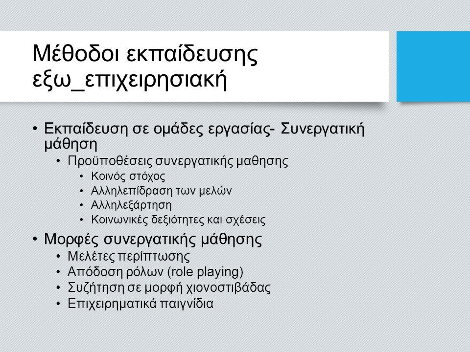Μέθοδοι εκπαίδευσης εξω_επιχειρησιακή Εκπαίδευση σε ομάδες εργασίας- Συνεργατική μάθηση Προϋποθέσεις συνεργατικής μαθησης Κοινός στόχος Αλληλεπίδραση των μελών Αλληλεξάρτηση Κοινωνικές δεξιότητες και σχέσεις Μορφές συνεργατικής μάθησης Μελέτες περίπτωσης Απόδοση ρόλων (role playing) Συζήτηση σε μορφή χιονοστιβάδας Επιχειρηματικά παιγνίδια