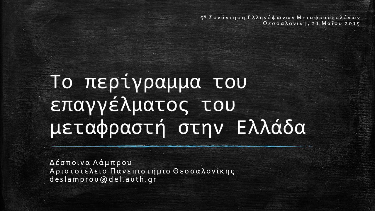 Το περίγραμμα του επαγγέλματος του μεταφραστή στην Ελλάδα Δέσποινα Λάμπρου Αριστοτέλειο Πανεπιστήμιο Θεσσαλονίκης deslamprou@del.auth.gr 5 η Συνάντηση Ελληνόφωνων Μεταφρασεολόγων Θεσσαλονίκη, 21 Μαΐου 2015