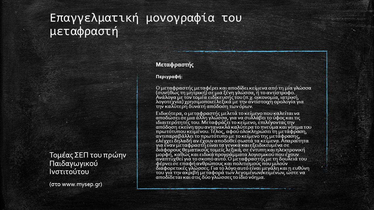 Επαγγελματική μονογραφία του μεταφραστή Τομέας ΣΕΠ του πρώην Παιδαγωγικού Ινστιτούτου (στο www.mysep.gr) Μεταφραστής Περιγραφή: Ο μεταφραστής μεταφέρει και αποδίδει κείμενα από τη μία γλώσσα (συνήθως τη μητρική) σε μια ξένη γλώσσα, ή το αντίστροφο.