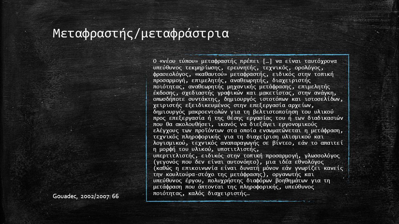 Μεταφραστής/μεταφράστρια Ο «νέου τύπου» μεταφραστής πρέπει […] να είναι ταυτόχρονα υπεύθυνος τεκμηρίωσης, ερευνητής, τεχνικός, ορολόγος, φρασεολόγος, «καθαυτού» μεταφραστής, ειδικός στην τοπική προσαρμογή, επιμελητής, αναθεωρητής, διαχειριστής ποιότητας, αναθεωρητής μηχανικής μετάφρασης, επιμελητής έκδοσης, σχεδιαστής γραφικών και μακετίστας, στην ανάγκη, οπωσδήποτε συντάκτης, δημιουργός ιστοτόπων και ιστοσελίδων, χειριστής εξειδικευμένος στην επεξεργασία αρχείων, δημιουργός μακροεντολών για τη βελτιστοποίηση του υλικού προς επεξεργασία ή της θέσης εργασίας του ή των διαδικασιών που θα ακολουθήσει, ικανός να διεξάγει εργονομικούς ελέγχους των προϊόντων στα οποία ενσωματώνεται η μετάφραση, τεχνικός πληροφορικής για τη διαχείριση υλισμικού και λογισμικού, τεχνικός αναπαραγωγής σε βίντεο, εάν το απαιτεί η μορφή του υλικού, υποτιτλιστής, υπερτιτλιστής, ειδικός στην τοπική προσαρμογή, γλωσσολόγος (γεγονός που δεν είναι αυτονόητο), μια ιδέα εθνολόγος (καθώς η επικοινωνία είναι δυνατή μόνον εάν γνωρίζει κανείς την κουλτούρα-στόχο της μετάφρασης), οργανωτής και υπεύθυνος έργου, πολυχρήστης διαφόρων βοηθημάτων για τη μετάφραση που άπτονται της πληροφορικής, υπεύθυνος ποιότητας, καλός διαχειριστής… Gouadec, 2002/2007: 66