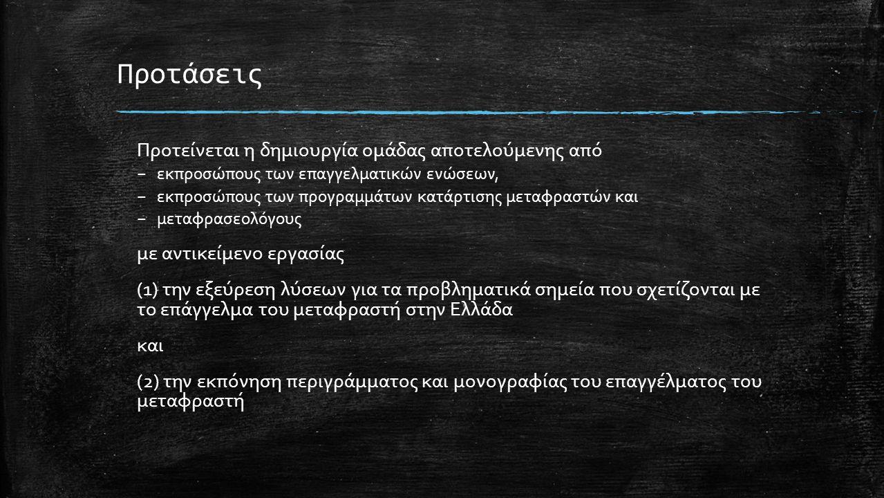 Προτείνεται η δημιουργία ομάδας αποτελούμενης από – εκπροσώπους των επαγγελματικών ενώσεων, – εκπροσώπους των προγραμμάτων κατάρτισης μεταφραστών και – μεταφρασεολόγους με αντικείμενο εργασίας (1) την εξεύρεση λύσεων για τα προβληματικά σημεία που σχετίζονται με το επάγγελμα του μεταφραστή στην Ελλάδα και (2) την εκπόνηση περιγράμματος και μονογραφίας του επαγγέλματος του μεταφραστή Προτάσεις