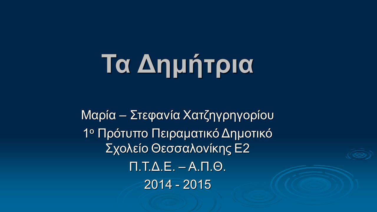 Τα Δημήτρια Μαρία – Στεφανία Χατζηγρηγορίου 1 ο Πρότυπο Πειραματικό Δημοτικό Σχολείο Θεσσαλονίκης Ε2 Π.Τ.Δ.Ε.