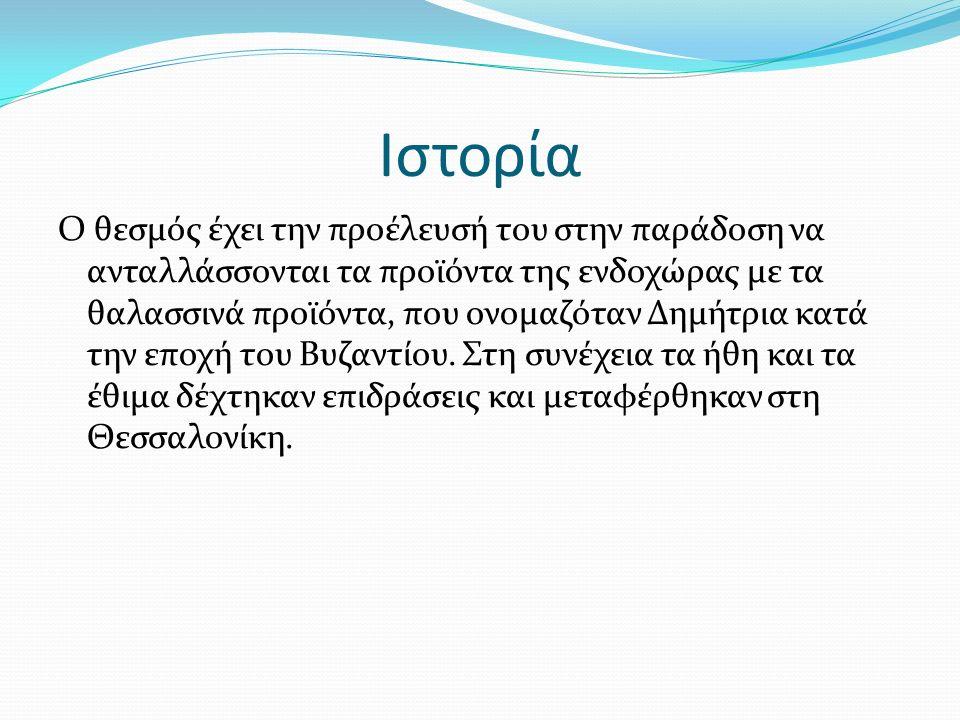Ιστορία Ο θεσμός έχει την προέλευσή του στην παράδοση να ανταλλάσσονται τα προϊόντα της ενδοχώρας με τα θαλασσινά προϊόντα, που ονομαζόταν Δημήτρια κατά την εποχή του Βυζαντίου.