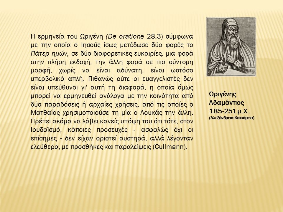 Η ερμηνεία του Ωριγένη (De oratione 28.3) σύμφωνα με την οποία ο Ιησούς ίσως μετέδωσε δύο φορές το Πάτερ ημών, σε δύο διαφορετικές ευκαιρίες, μια φορά στην πλήρη εκδοχή, την άλλη φορά σε πιο σύντομη μορφή, χωρίς να είναι αδύνατη, είναι ωστόσο υπερβολικά απλή.