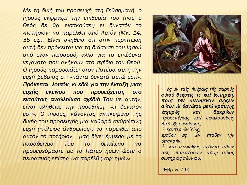 Με τη δική του προσευχή στη Γεθσημανή, ο Ιησούς εκφράζει την επιθυμία του (που ο Θεός δε θα εισακούσει) ει δυνατόν το «ποτήριον» να παρέλθει από Αυτόν (Μκ.