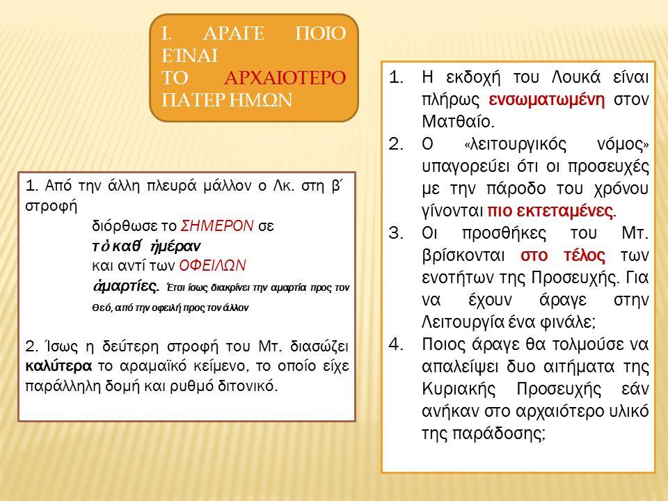 Ι. ΑΡΑΓΕ ΠΟΙΟ ΕΊΝΑΙ ΤΟ ΑΡΧΑΙΟΤΕΡΟ ΠΑΤΕΡ ΗΜΩΝ 1.Η εκδοχή του Λουκά είναι πλήρως ενσωματωμένη στον Ματθαίο. 2.Ο «λειτουργικός νόμος» υπαγορεύει ότι οι π