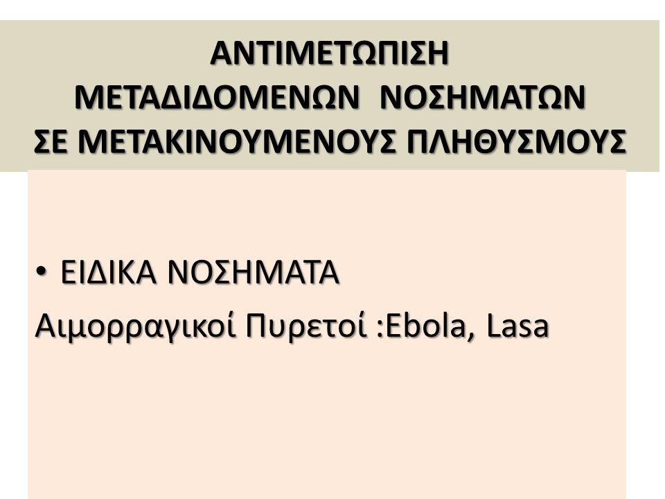 ΑΝΤΙΜΕΤΩΠΙΣΗ ΜΕΤΑΔΙΔΟΜΕΝΩΝ ΝΟΣΗΜΑΤΩΝ ΣΕ ΜΕΤΑΚΙΝΟΥΜΕΝΟΥΣ ΠΛΗΘΥΣΜΟΥΣ ΕΙΔΙΚΑ ΝΟΣΗΜΑΤΑ ΕΙΔΙΚΑ ΝΟΣΗΜΑΤΑ Αιμορραγικοί Πυρετοί :Ebola, Lasa