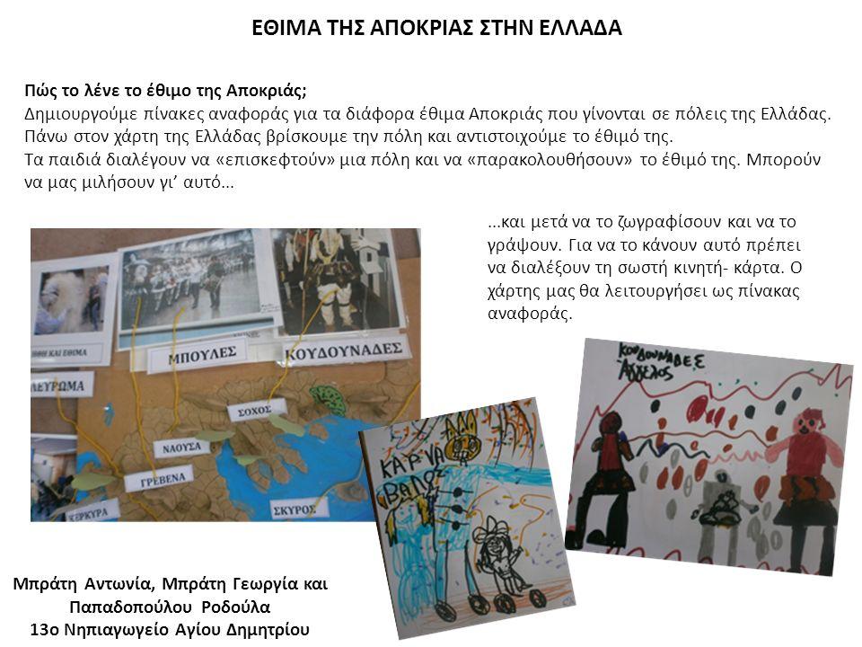 ΕΘΙΜΑ ΤΗΣ ΑΠΟΚΡΙΑΣ ΣΤΗΝ ΕΛΛΑΔΑ Μπράτη Αντωνία, Μπράτη Γεωργία και Παπαδοπούλου Ροδούλα 13ο Νηπιαγωγείο Αγίου Δημητρίου Πώς το λένε το έθιμο της Αποκριάς; Δημιουργούμε πίνακες αναφοράς για τα διάφορα έθιμα Αποκριάς που γίνονται σε πόλεις της Ελλάδας.