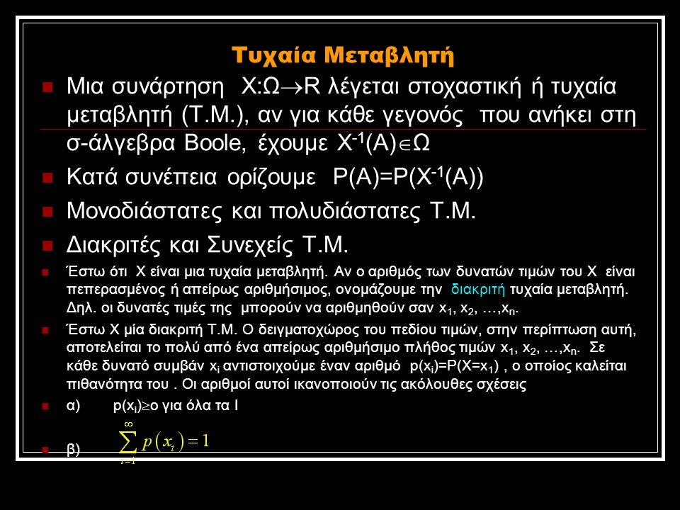 Τυχαία Μεταβλητή Μια συνάρτηση Χ:Ω  R λέγεται στοχαστική ή τυχαία μεταβλητή (Τ.Μ.), αν για κάθε γεγονός που ανήκει στη σ-άλγεβρα Βοοle, έχουμε Χ -1 (Α)  Ω Κατά συνέπεια ορίζουμε Ρ(Α)=Ρ(Χ -1 (Α)) Μονοδιάστατες και πολυδιάστατες Τ.Μ.