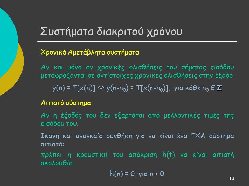 10 Χρονικά Αμετάβλητα συστήματα Αν και μόνο αν χρονικές ολισθήσεις του σήματος εισόδου μεταφράζονται σε αντίστοιχες χρονικές ολισθήσεις στην έξοδο Z y(n) = T[x(n)]  y(n-n 0 ) = T[x(n-n 0 )], για κάθε n 0 Є Z Αιτιατό σύστημα Αν η έξοδός του δεν εξαρτάται από μελλοντικές τιμές της εισόδου του.