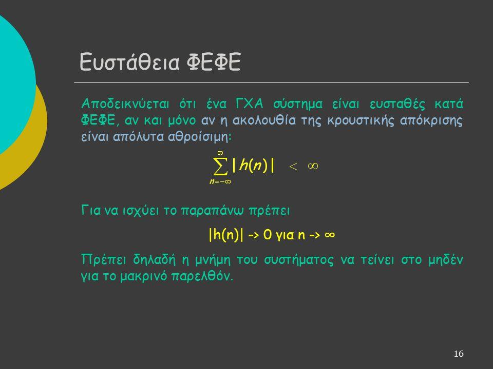 16 Αποδεικνύεται ότι ένα ΓΧΑ σύστημα είναι ευσταθές κατά ΦΕΦΕ, αν και μόνο αν η ακολουθία της κρουστικής απόκρισης είναι απόλυτα αθροίσιμη: Για να ισχύει το παραπάνω πρέπει |h(n)| -> 0 για n -> ∞ Πρέπει δηλαδή η μνήμη του συστήματος να τείνει στο μηδέν για το μακρινό παρελθόν.
