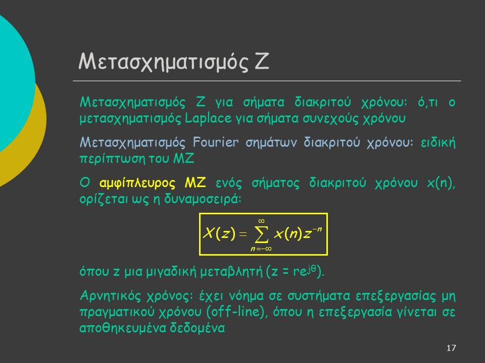 17 Μετασχηματισμός Ζ για σήματα διακριτού χρόνου: ό,τι ο μετασχηματισμός Laplace για σήματα συνεχούς χρόνου Μετασχηματισμός Fourier σημάτων διακριτού χρόνου: ειδική περίπτωση του ΜΖ Ο αμφίπλευρος ΜΖ ενός σήματος διακριτού χρόνου x(n), ορίζεται ως η δυναμοσειρά: όπου z μια μιγαδική μεταβλητή (z = re jθ ).