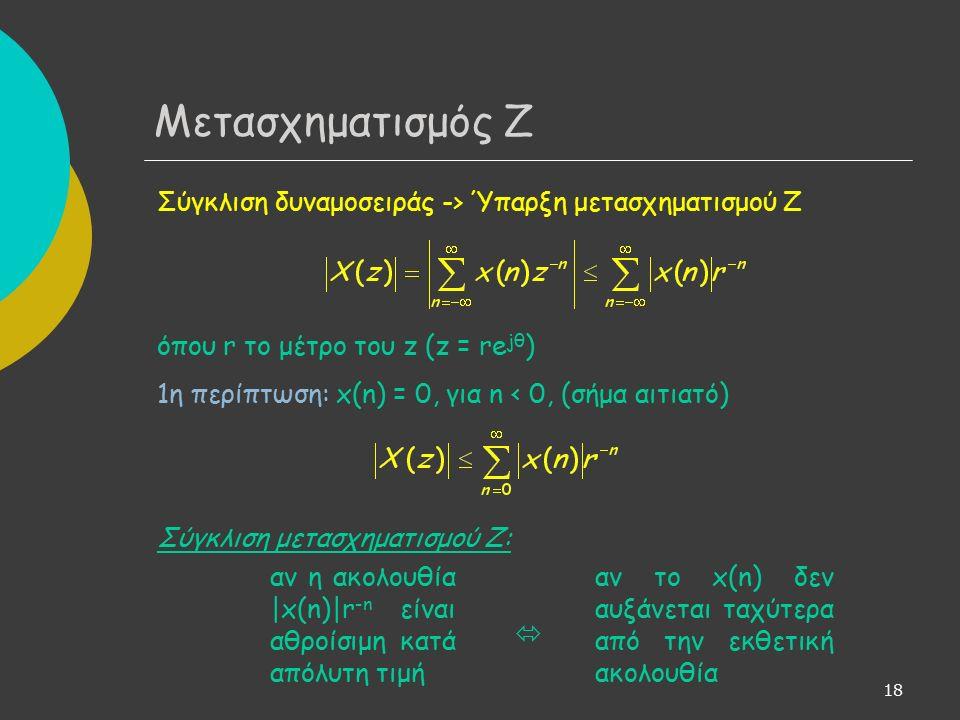 18 Σύγκλιση δυναμοσειράς -> Ύπαρξη μετασχηματισμού Ζ όπου r το μέτρο του z (z = re jθ ) 1η περίπτωση: x(n) = 0, για n < 0, (σήμα αιτιατό) Σύγκλιση μετασχηματισμού Ζ:  Μετασχηματισμός Ζ αν η ακολουθία |x(n)|r -n είναι αθροίσιμη κατά απόλυτη τιμή αν το x(n) δεν αυξάνεται ταχύτερα από την εκθετική ακολουθία