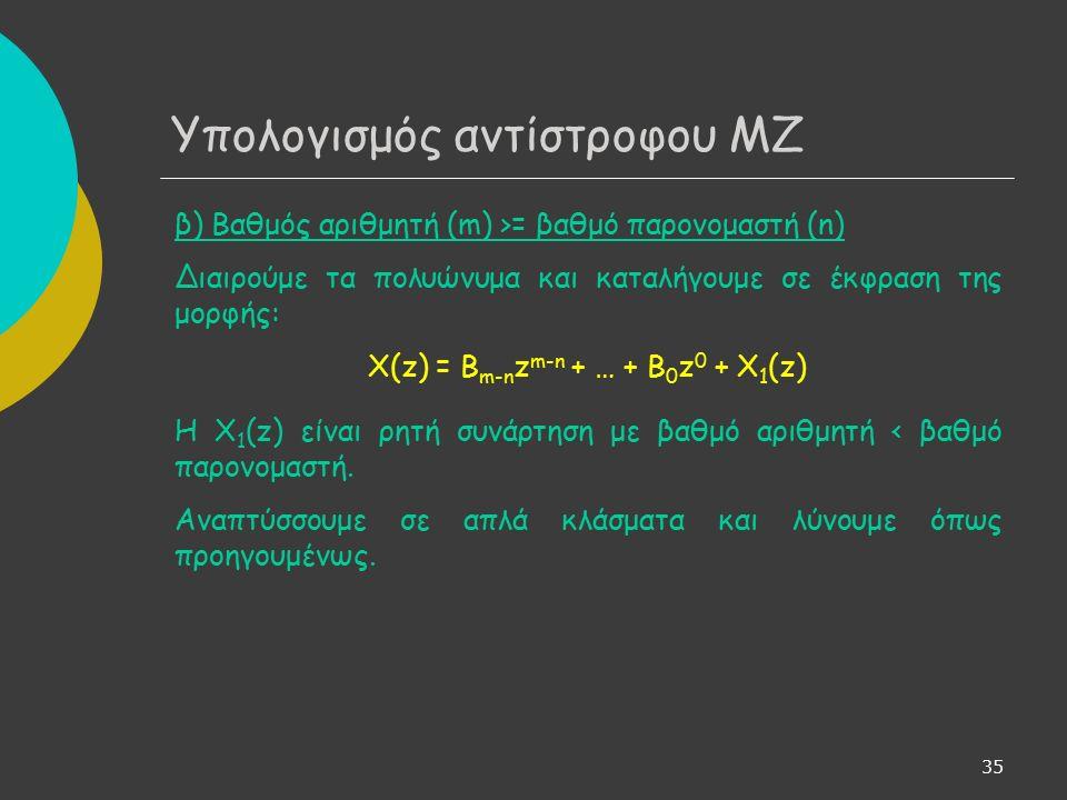 35 Υπολογισμός αντίστροφου ΜΖ β) Βαθμός αριθμητή (m) >= βαθμό παρονομαστή (n) Διαιρούμε τα πολυώνυμα και καταλήγουμε σε έκφραση της μορφής: X(z) = B m-n z m-n + … + B 0 z 0 + X 1 (z) Η X 1 (z) είναι ρητή συνάρτηση με βαθμό αριθμητή < βαθμό παρονομαστή.