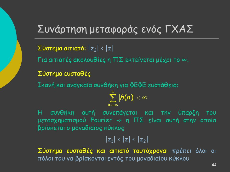 44 Συνάρτηση μεταφοράς ενός ΓΧΑΣ Σύστημα αιτιατό: |z 3 | < |z| Για αιτιατές ακολουθίες η ΠΣ εκτείνεται μέχρι το ∞.
