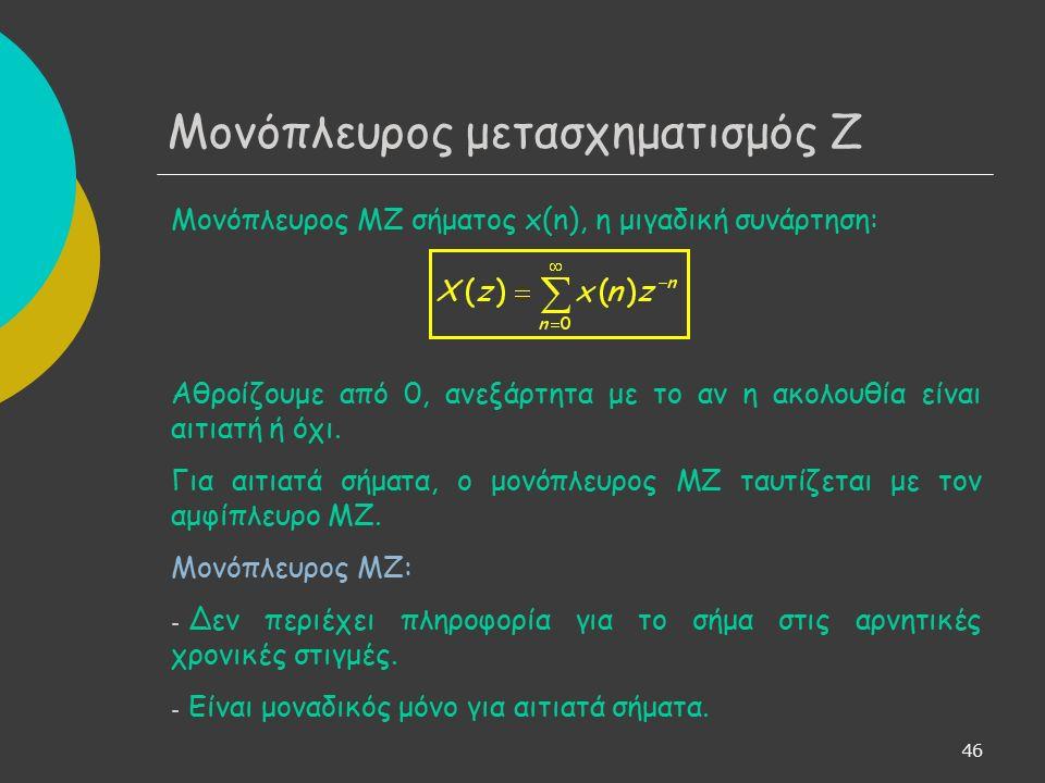 46 Μονόπλευρος μετασχηματισμός Ζ Μονόπλευρος ΜΖ σήματος x(n), η μιγαδική συνάρτηση: Αθροίζουμε από 0, ανεξάρτητα με το αν η ακολουθία είναι αιτιατή ή όχι.