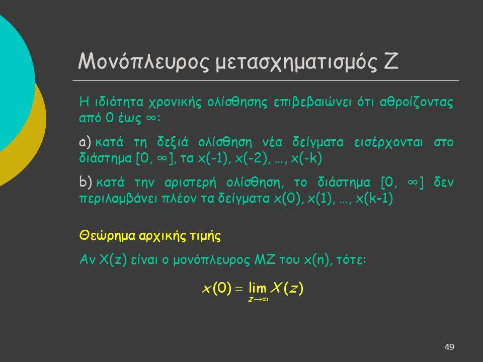 49 Μονόπλευρος μετασχηματισμός Ζ Η ιδιότητα χρονικής ολίσθησης επιβεβαιώνει ότι αθροίζοντας από 0 έως ∞: a) κατά τη δεξιά ολίσθηση νέα δείγματα εισέρχονται στο διάστημα [0, ∞], τα x(-1), x(-2), …, x(-k) b) κατά την αριστερή ολίσθηση, το διάστημα [0, ∞] δεν περιλαμβάνει πλέον τα δείγματα x(0), x(1), …, x(k-1) Θεώρημα αρχικής τιμής Αν X(z) είναι ο μονόπλευρος ΜΖ του x(n), τότε: