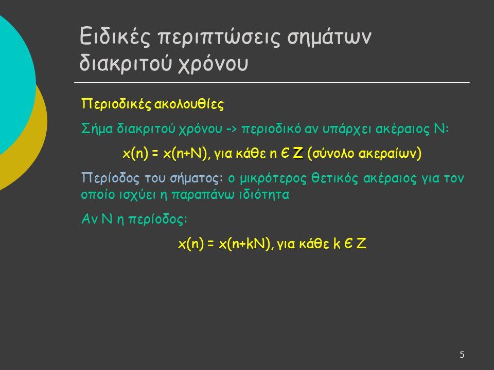 5 Περιοδικές ακολουθίες Σήμα διακριτού χρόνου -> περιοδικό αν υπάρχει ακέραιος Ν: Ζ x(n) = x(n+N), για κάθε n Є Ζ (σύνολο ακεραίων) Περίοδος του σήματος: o μικρότερος θετικός ακέραιος για τον οποίο ισχύει η παραπάνω ιδιότητα Αν Ν η περίοδος: x(n) = x(n+kN), για κάθε k Є Ζ Ειδικές περιπτώσεις σημάτων διακριτού χρόνου