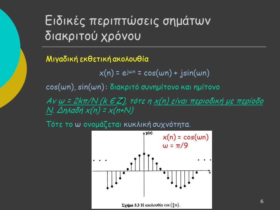 6 Μιγαδική εκθετική ακολουθία x(n) = e jωn = cos(ωn) + jsin(ωn) cos(ωn), sin(ωn) : διακριτό συνημίτονο και ημίτονο Z Αν ω = 2kπ/Ν (k Є Z), τότε η x(n) είναι περιοδική με περίοδο Ν.
