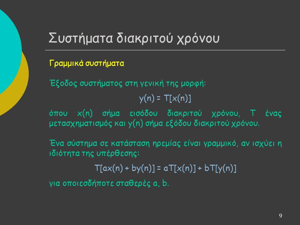 9 Γραμμικά συστήματα Έξοδος συστήματος στη γενική της μορφή: y(n) = T[x(n)] όπου x(n) σήμα εισόδου διακριτού χρόνου, Τ ένας μετασχηματισμός και y(n) σήμα εξόδου διακριτού χρόνου.