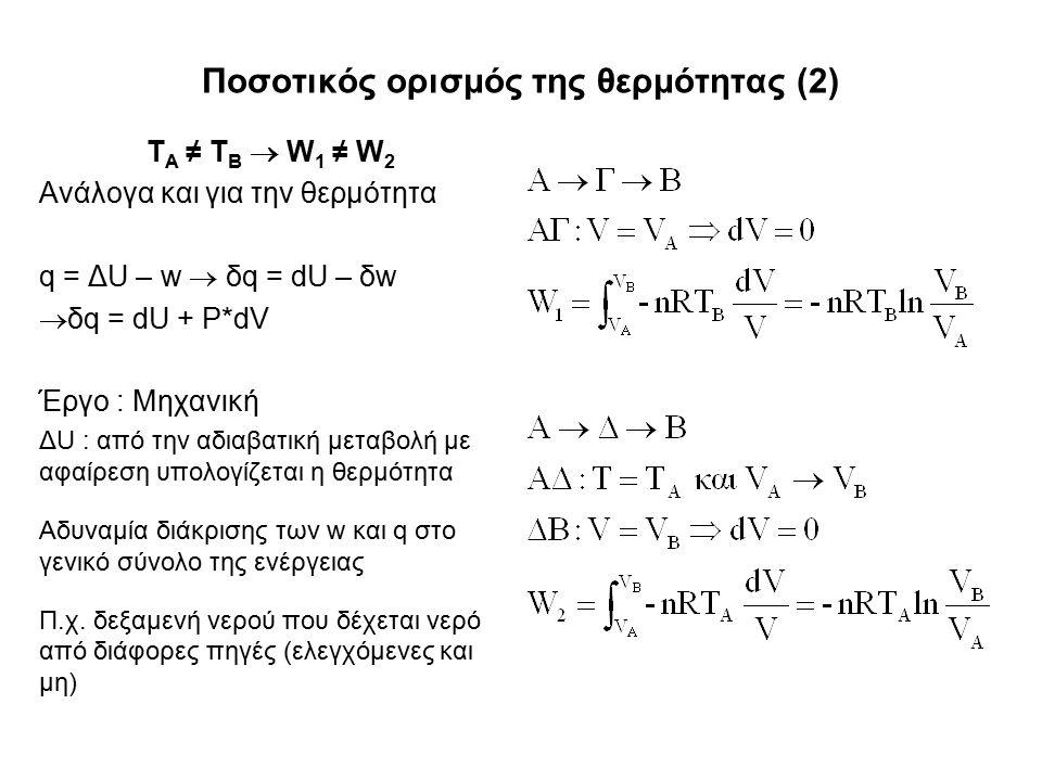 Ποσοτικός ορισμός της θερμότητας (2) Τ Α ≠ Τ Β  W 1 ≠ W 2 Ανάλογα και για την θερμότητα q = ΔU – w  δq = dU – δw  δq = dU + P*dV Έργο : Μηχανική ΔU : από την αδιαβατική μεταβολή με αφαίρεση υπολογίζεται η θερμότητα Αδυναμία διάκρισης των w και q στο γενικό σύνολο της ενέργειας Π.χ.