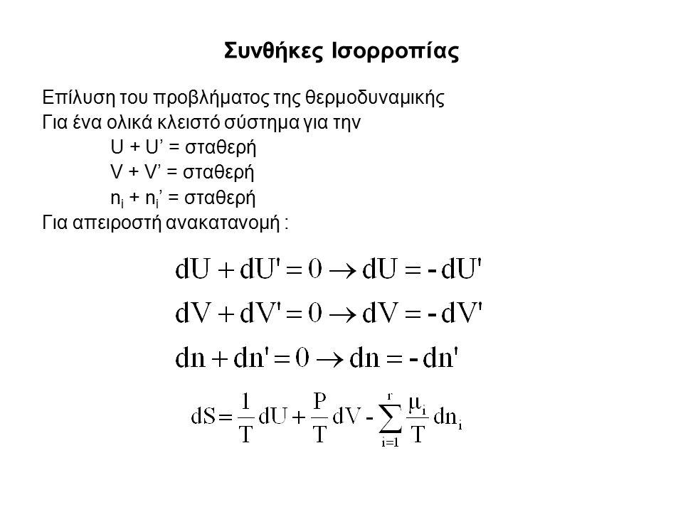 Συνθήκες Ισορροπίας Επίλυση του προβλήματος της θερμοδυναμικής Για ένα ολικά κλειστό σύστημα για την U + U' = σταθερή V + V' = σταθερή n i + n i ' = σταθερή Για απειροστή ανακατανομή :