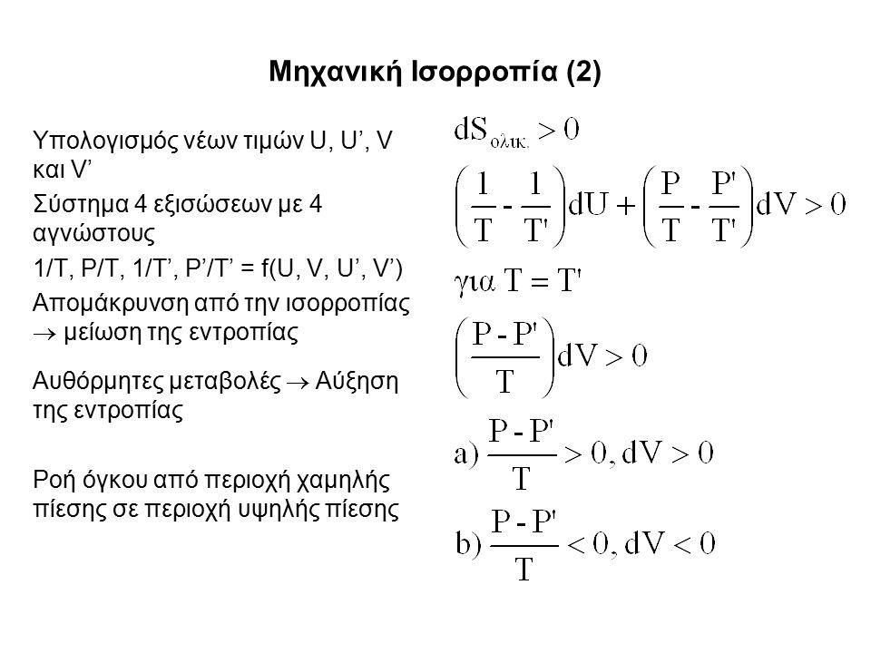 Μηχανική Ισορροπία (2) Υπολογισμός νέων τιμών U, U', V και V' Σύστημα 4 εξισώσεων με 4 αγνώστους 1/T, P/T, 1/T', P'/T' = f(U, V, U', V') Απομάκρυνση από την ισορροπίας  μείωση της εντροπίας Αυθόρμητες μεταβολές  Αύξηση της εντροπίας Ροή όγκου από περιοχή χαμηλής πίεσης σε περιοχή υψηλής πίεσης