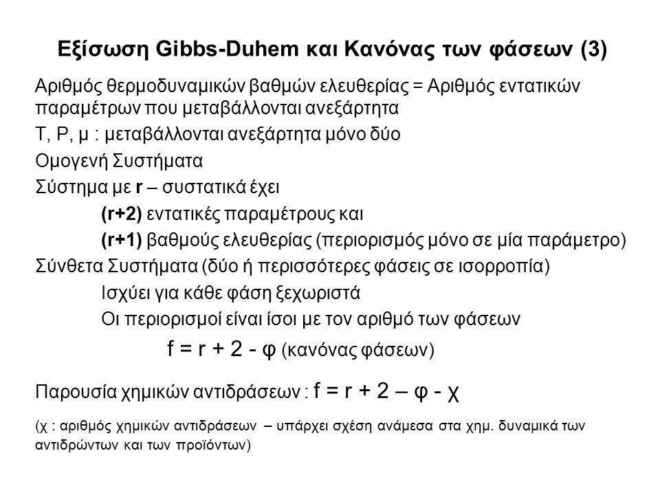 Εξίσωση Gibbs-Duhem και Κανόνας των φάσεων (3) Αριθμός θερμοδυναμικών βαθμών ελευθερίας = Αριθμός εντατικών παραμέτρων που μεταβάλλονται ανεξάρτητα T, P, μ : μεταβάλλονται ανεξάρτητα μόνο δύο Ομογενή Συστήματα Σύστημα με r – συστατικά έχει (r+2) εντατικές παραμέτρους και (r+1) βαθμούς ελευθερίας (περιορισμός μόνο σε μία παράμετρο) Σύνθετα Συστήματα (δύο ή περισσότερες φάσεις σε ισορροπία) Ισχύει για κάθε φάση ξεχωριστά Οι περιορισμοί είναι ίσοι με τον αριθμό των φάσεων f = r + 2 - φ (κανόνας φάσεων) Παρουσία χημικών αντιδράσεων : f = r + 2 – φ - χ (χ : αριθμός χημικών αντιδράσεων – υπάρχει σχέση ανάμεσα στα χημ.