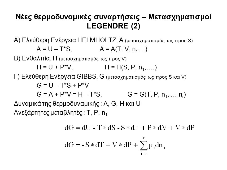 Νέες θερμοδυναμικές συναρτήσεις – Μετασχηματισμοί LEGENDRE (2) Α) Ελεύθερη Ενέργεια HELMHOLTZ, A (μετασχηματισμός ως προς S) A = U – T*S, A = A(T, V, n 1,..) Β) Ενθαλπία, Η (μετασχηματισμός ως προς V) H = U + P*V, H = H(S, P, n 1,….) Γ) Ελεύθερη Ενέργεια GIBBS, G (μετασχηματισμός ως προς S και V) G = U – T*S + P*V G = A + P*V = H – T*S,G = G(T, P, n 1, … n r ) Δυναμικά της θερμοδυναμικής : A, G, H και U Ανεξάρτητες μεταβλητές : T, P, n 1