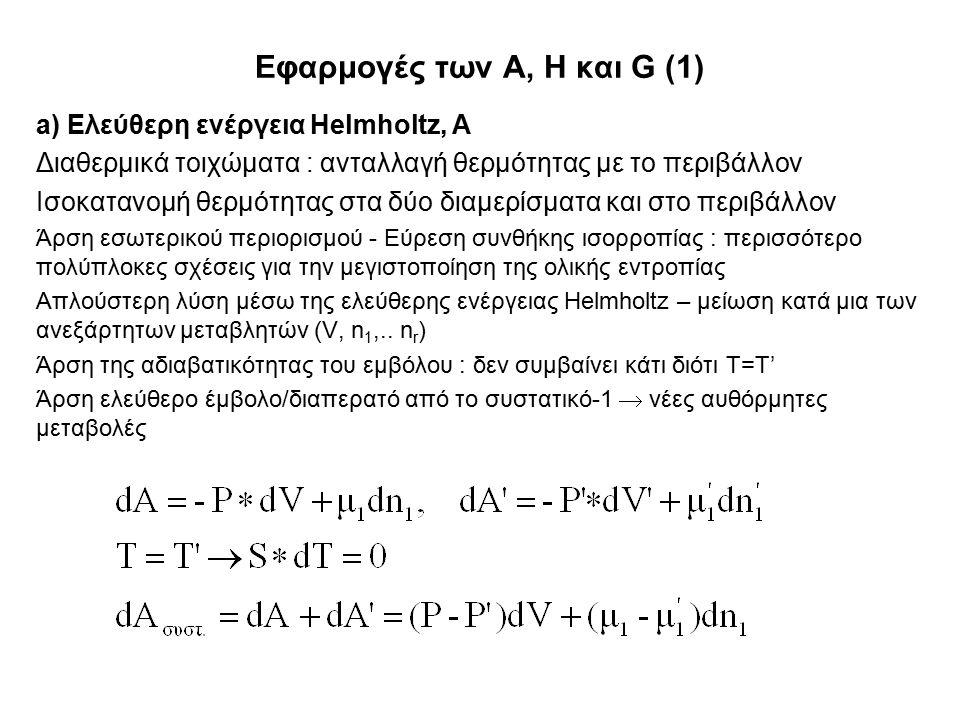 Εφαρμογές των A, H και G (1) a) Ελεύθερη ενέργεια Helmholtz, A Διαθερμικά τοιχώματα : ανταλλαγή θερμότητας με το περιβάλλον Ισοκατανομή θερμότητας στα δύο διαμερίσματα και στο περιβάλλον Άρση εσωτερικού περιορισμού - Εύρεση συνθήκης ισορροπίας : περισσότερο πολύπλοκες σχέσεις για την μεγιστοποίηση της ολικής εντροπίας Απλούστερη λύση μέσω της ελεύθερης ενέργειας Helmholtz – μείωση κατά μια των ανεξάρτητων μεταβλητών (V, n 1,..