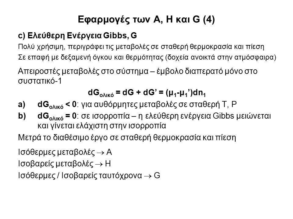 Εφαρμογές των A, H και G (4) c) Ελεύθερη Ενέργεια Gibbs, G Πολύ χρήσιμη, περιγράφει τις μεταβολές σε σταθερή θερμοκρασία και πίεση Σε επαφή με δεξαμενή όγκου και θερμότητας (δοχεία ανοικτά στην ατμόσφαιρα) Απειροστές μεταβολές στο σύστημα – έμβολο διαπερατό μόνο στο συστατικό-1 dG ολικό = dG + dG' = (μ 1 -μ 1 ')dn 1 a)dG ολικό < 0: για αυθόρμητες μεταβολές σε σταθερή T, P b)dG ολικό = 0: σε ισορροπία – η ελεύθερη ενέργεια Gibbs μειώνεται και γίνεται ελάχιστη στην ισορροπία Μετρά το διαθέσιμο έργο σε σταθερή θερμοκρασία και πίεση Ισόθερμες μεταβολές  Α Ισοβαρείς μεταβολές  Η Ισόθερμες / Ισοβαρείς ταυτόχρονα  G