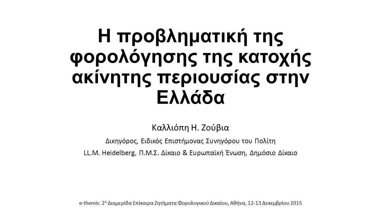 Η προβληματική της φορολόγησης της κατοχής ακίνητης περιουσίας στην Ελλάδα Καλλιόπη Η. Ζούβια Δικηγόρος, Ειδικός Επιστήμονας Συνηγόρου του Πολίτη LL.M