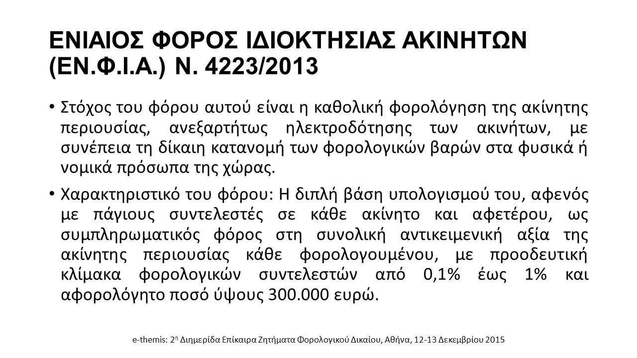 ΕΝΙΑΙΟΣ ΦΟΡΟΣ ΙΔΙΟΚΤΗΣΙΑΣ ΑΚΙΝΗΤΩΝ (ΕΝ.Φ.Ι.Α.) Ν. 4223/2013 Στόχος του φόρου αυτού είναι η καθολική φορολόγηση της ακίνητης περιουσίας, ανεξαρτήτως ηλ