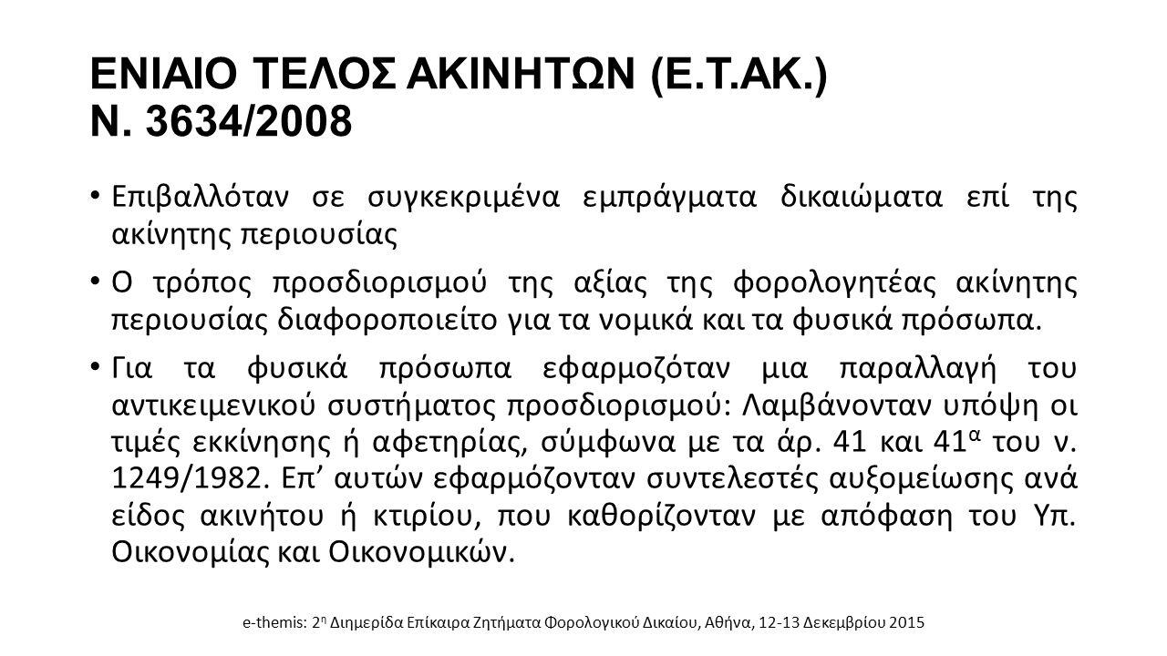 ΕΝΙΑΙΟ ΤΕΛΟΣ ΑΚΙΝΗΤΩΝ (Ε.Τ.ΑΚ.) Ν. 3634/2008 Επιβαλλόταν σε συγκεκριμένα εμπράγματα δικαιώματα επί της ακίνητης περιουσίας Ο τρόπος προσδιορισμού της
