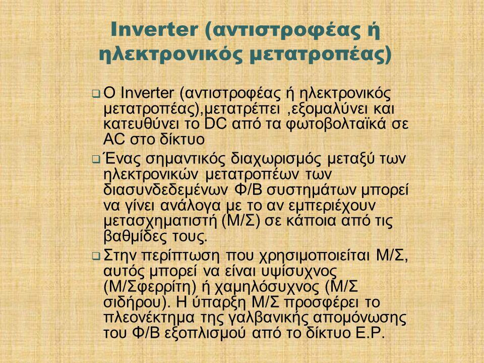 Inverter (αντιστροφέας ή ηλεκτρονικός μετατροπέας)  Ο Inverter (αντιστροφέας ή ηλεκτρονικός μετατροπέας),μετατρέπει,εξομαλύνει και κατευθύνει το DC από τα φωτοβολταϊκά σε AC στο δίκτυο  Ένας σημαντικός διαχωρισμός μεταξύ των ηλεκτρονικών μετατροπέων των διασυνδεδεμένων Φ/Β συστημάτων μπορεί να γίνει ανάλογα με το αν εμπεριέχουν μετασχηματιστή (Μ/Σ) σε κάποια από τις βαθμίδες τους.