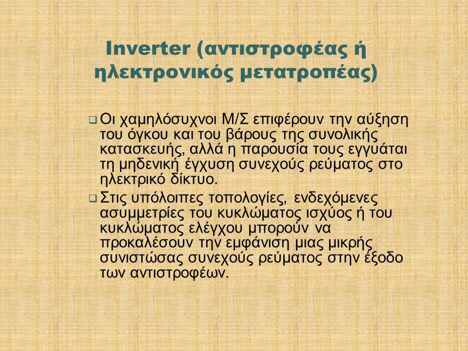 Inverter (αντιστροφέας ή ηλεκτρονικός μετατροπέας)  Oι χαμηλόσυχνοι Μ/Σ επιφέρουν την αύξηση του όγκου και του βάρους της συνολικής κατασκευής, αλλά
