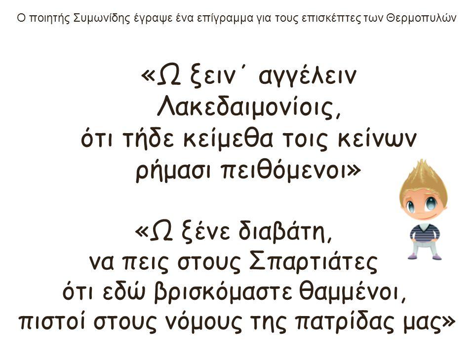 «Ω ξειν΄ αγγέλειν Λακεδαιμονίοις, ότι τήδε κείμεθα τοις κείνων ρήμασι πειθόμενοι» «Ω ξένε διαβάτη, να πεις στους Σπαρτιάτες ότι εδώ βρισκόμαστε θαμμένοι, πιστοί στους νόμους της πατρίδας μας» Ο ποιητής Συμωνίδης έγραψε ένα επίγραμμα για τους επισκέπτες των Θερμοπυλών